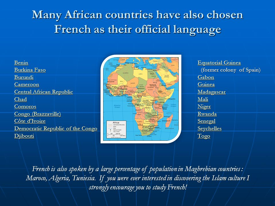Many African countries have also chosen French as their official language Benin Burkina Faso Burkina Faso Burundi Cameroon Central African Republic Central African Republic Chad Comoros Congo (Brazzaville) Congo (Brazzaville) Côte d Ivoire Côte d Ivoire Democratic Republic of the Congo Democratic Republic of the Congo Djibouti French is also spoken by a large percentage of population in Maghrebian countries : Maroco, Algeria, Tuniesia.