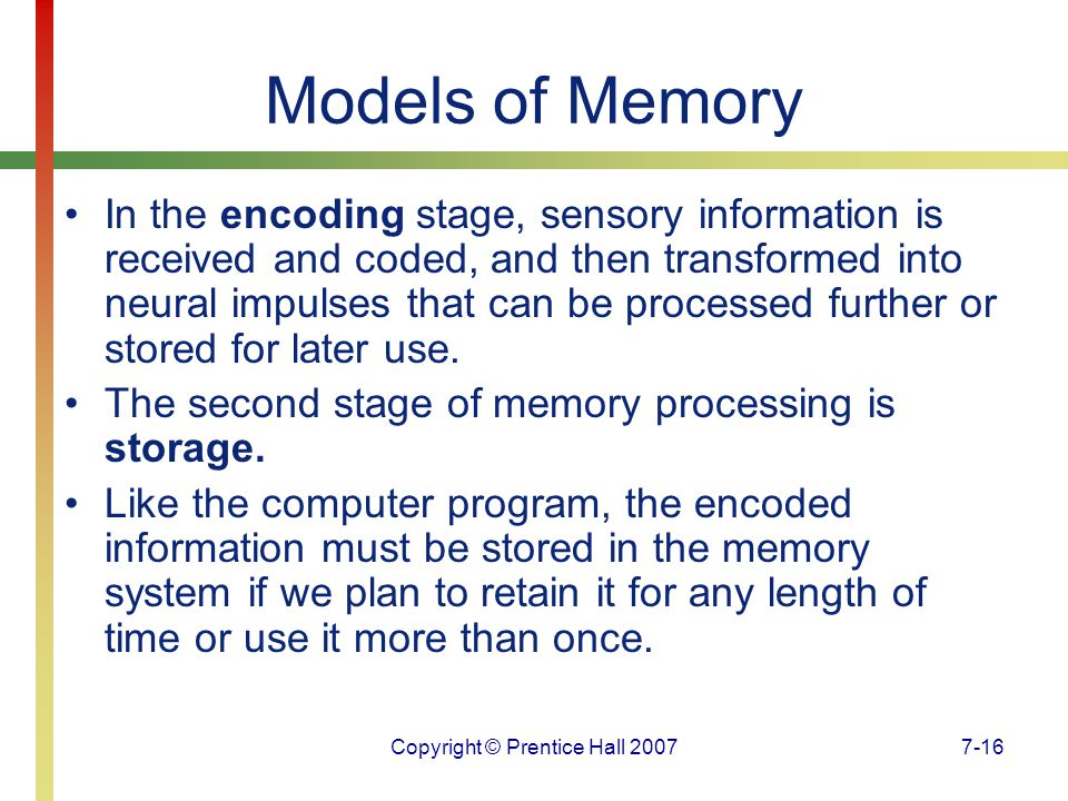 Copyright © Prentice Hall 20077-16 Models of Memory In the encoding stage, sensory information is received and coded, and then transformed into neural impulses that can be processed further or stored for later use.