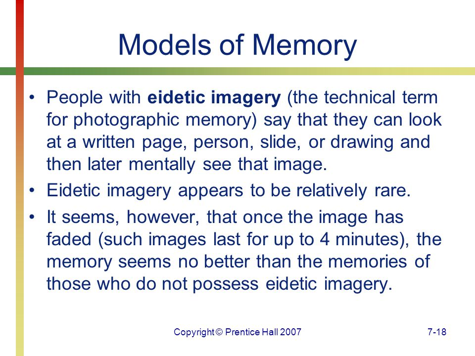 Copyright © Prentice Hall 20077-18 Models of Memory People with eidetic imagery (the technical term for photographic memory) say that they can look at a written page, person, slide, or drawing and then later mentally see that image.
