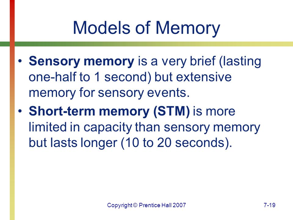 Copyright © Prentice Hall 20077-19 Models of Memory Sensory memory is a very brief (lasting one-half to 1 second) but extensive memory for sensory events.