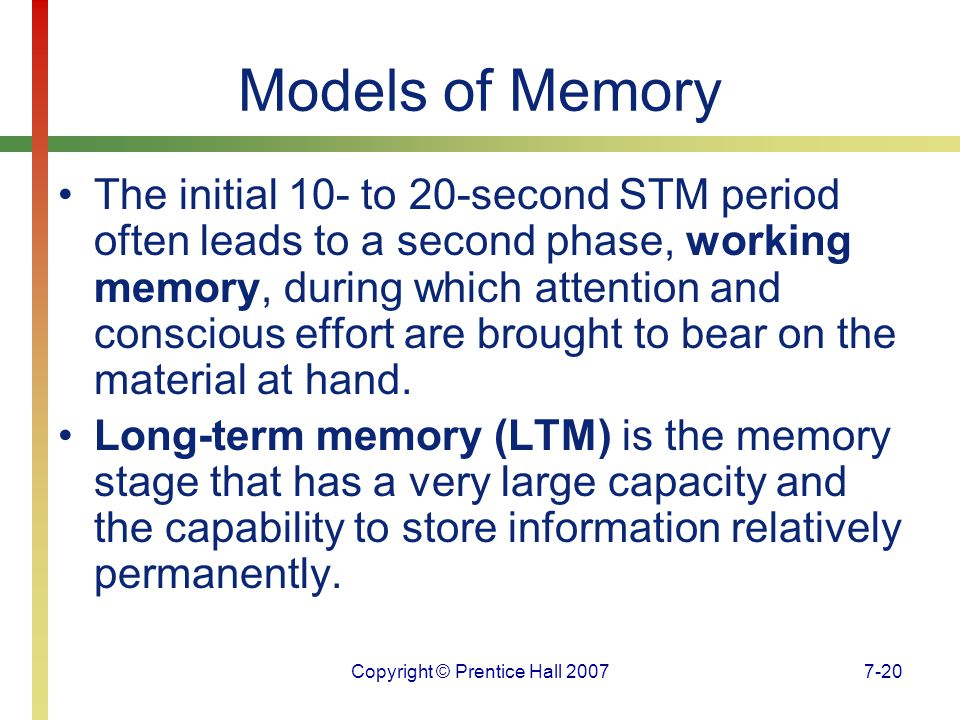 Copyright © Prentice Hall 20077-20 Models of Memory The initial 10- to 20-second STM period often leads to a second phase, working memory, during which attention and conscious effort are brought to bear on the material at hand.