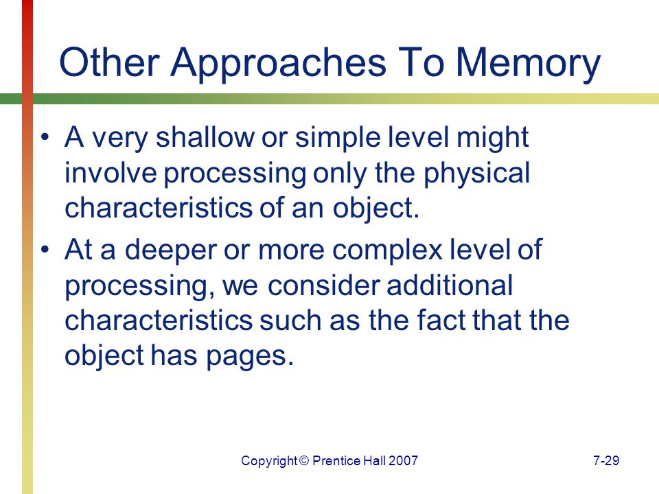 Copyright © Prentice Hall 20077-29 Other Approaches To Memory A very shallow or simple level might involve processing only the physical characteristics of an object.