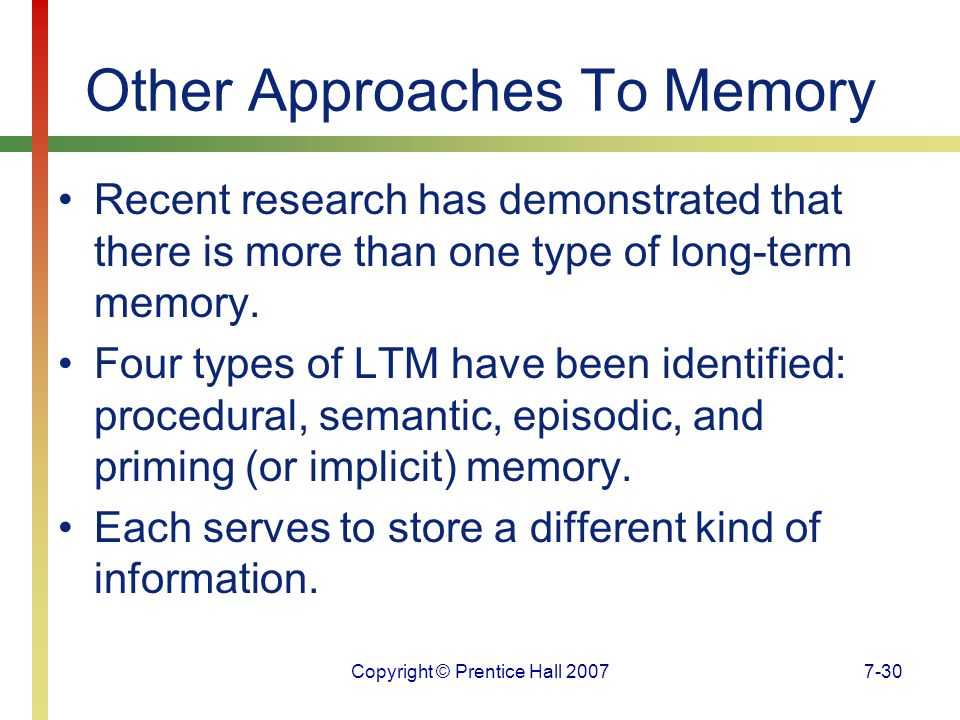 Copyright © Prentice Hall 20077-30 Other Approaches To Memory Recent research has demonstrated that there is more than one type of long-term memory.