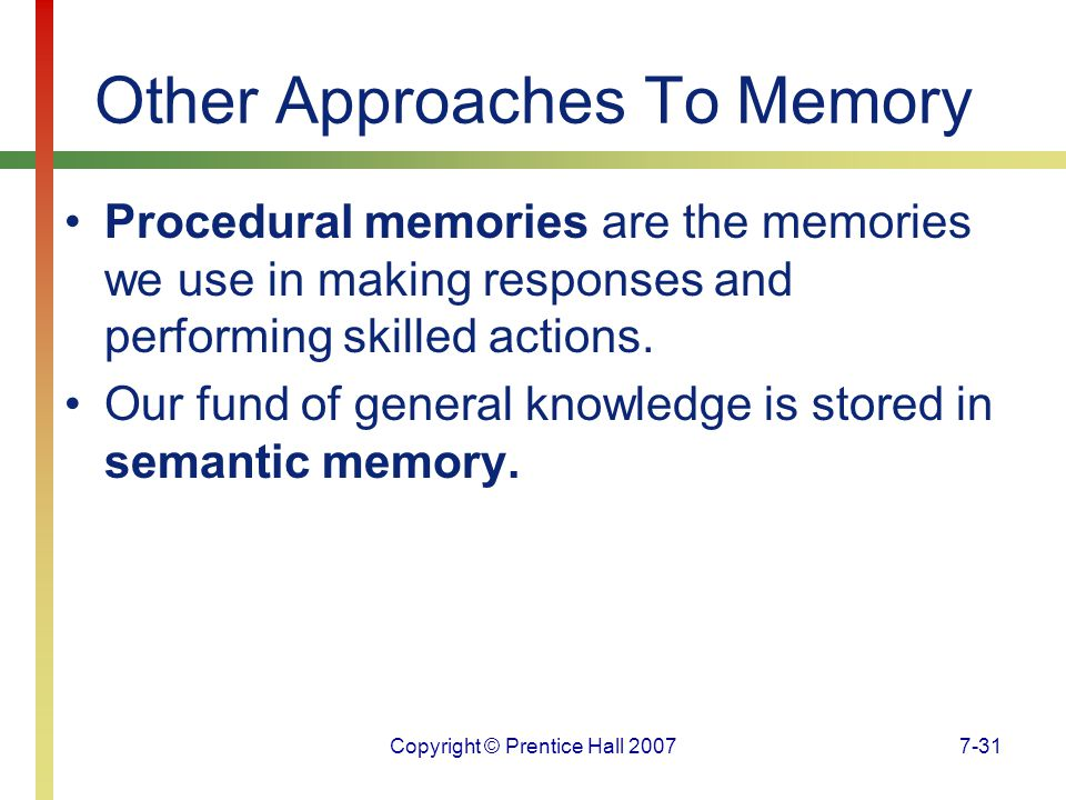 Copyright © Prentice Hall 20077-31 Other Approaches To Memory Procedural memories are the memories we use in making responses and performing skilled actions.
