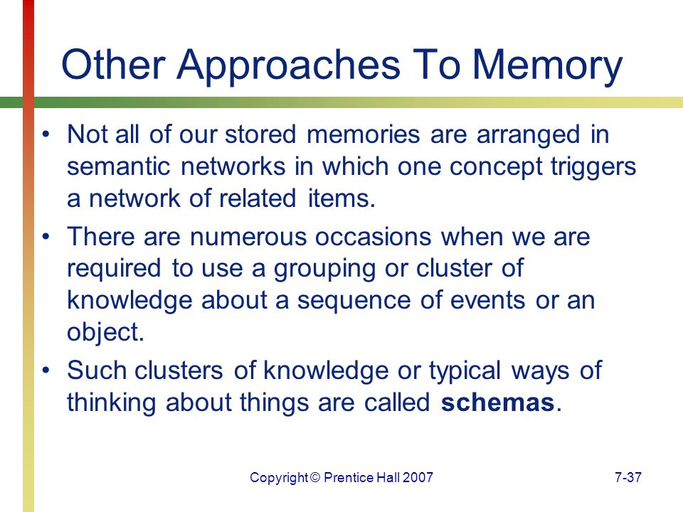 Copyright © Prentice Hall 20077-37 Other Approaches To Memory Not all of our stored memories are arranged in semantic networks in which one concept triggers a network of related items.