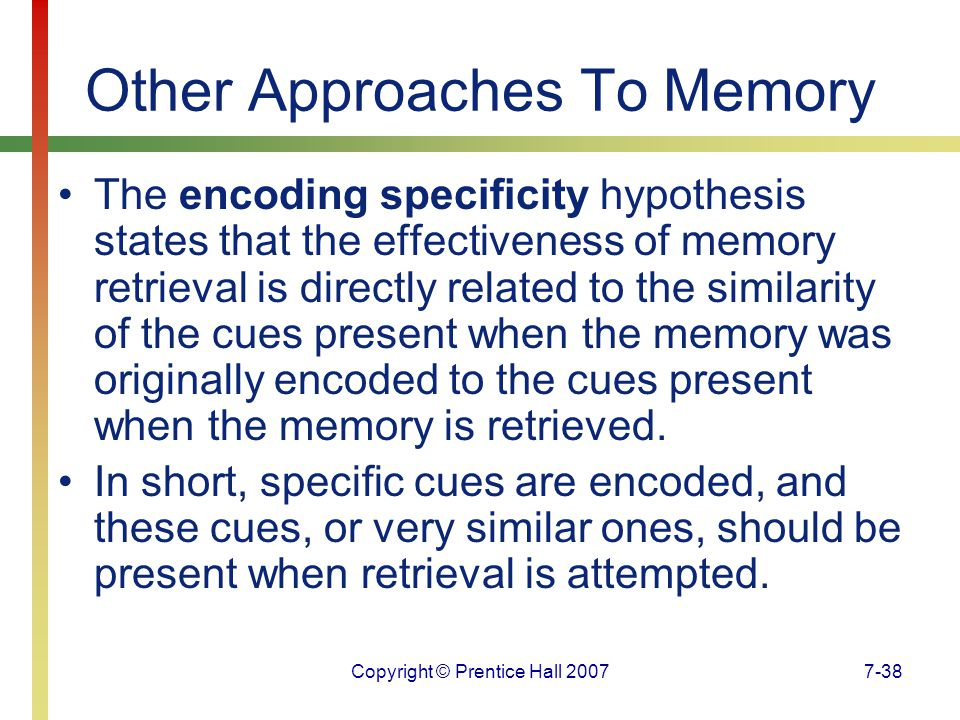 Copyright © Prentice Hall 20077-38 Other Approaches To Memory The encoding specificity hypothesis states that the effectiveness of memory retrieval is directly related to the similarity of the cues present when the memory was originally encoded to the cues present when the memory is retrieved.