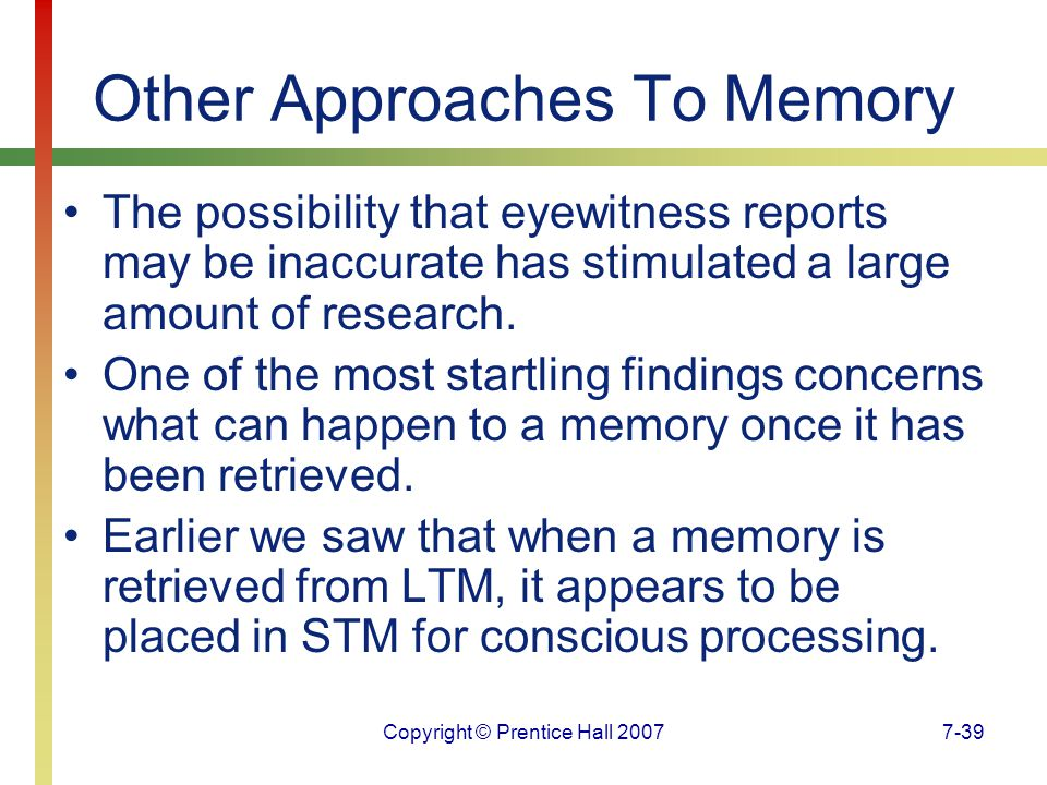 Copyright © Prentice Hall 20077-39 Other Approaches To Memory The possibility that eyewitness reports may be inaccurate has stimulated a large amount of research.
