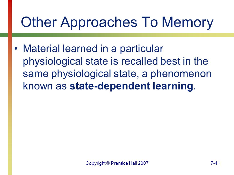 Copyright © Prentice Hall 20077-41 Other Approaches To Memory Material learned in a particular physiological state is recalled best in the same physiological state, a phenomenon known as state-dependent learning.