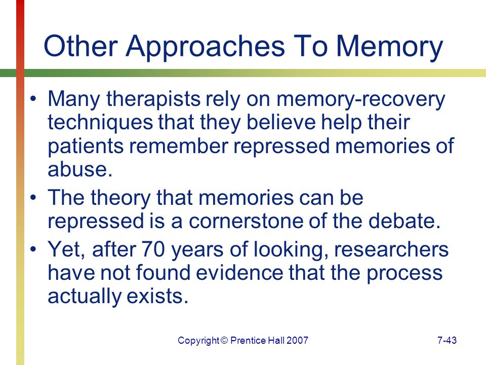 Copyright © Prentice Hall 20077-43 Other Approaches To Memory Many therapists rely on memory-recovery techniques that they believe help their patients remember repressed memories of abuse.