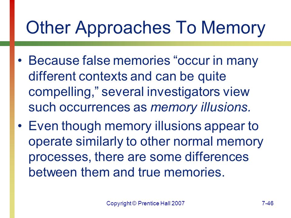 Copyright © Prentice Hall 20077-46 Other Approaches To Memory Because false memories occur in many different contexts and can be quite compelling, several investigators view such occurrences as memory illusions.