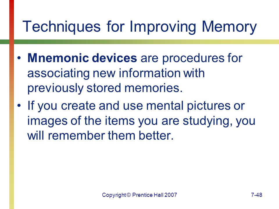 Copyright © Prentice Hall 20077-48 Techniques for Improving Memory Mnemonic devices are procedures for associating new information with previously stored memories.