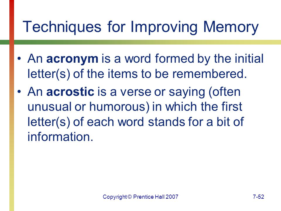 Copyright © Prentice Hall 20077-52 Techniques for Improving Memory An acronym is a word formed by the initial letter(s) of the items to be remembered.