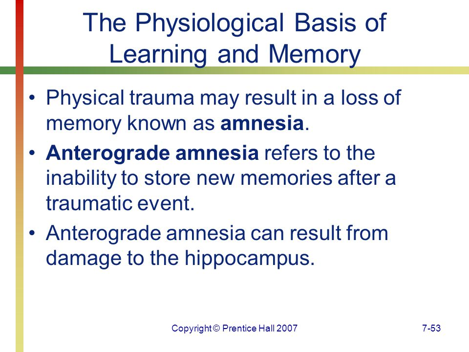Copyright © Prentice Hall 20077-53 The Physiological Basis of Learning and Memory Physical trauma may result in a loss of memory known as amnesia.