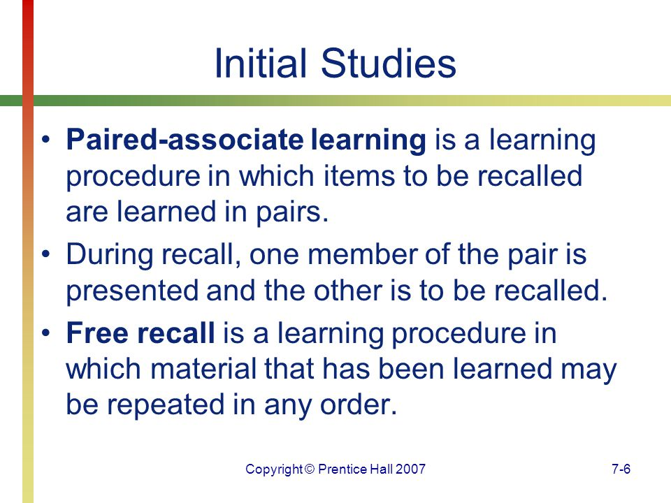 Copyright © Prentice Hall 20077-6 Initial Studies Paired-associate learning is a learning procedure in which items to be recalled are learned in pairs.