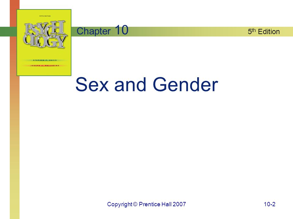 Copyright © Prentice Hall 200710-13 Sex and Gender: An Introduction Human sexual behavior is a function of the complex interplay of genetic, prenatal, and environmental factors; thus human beings are not slaves to their hormone levels.