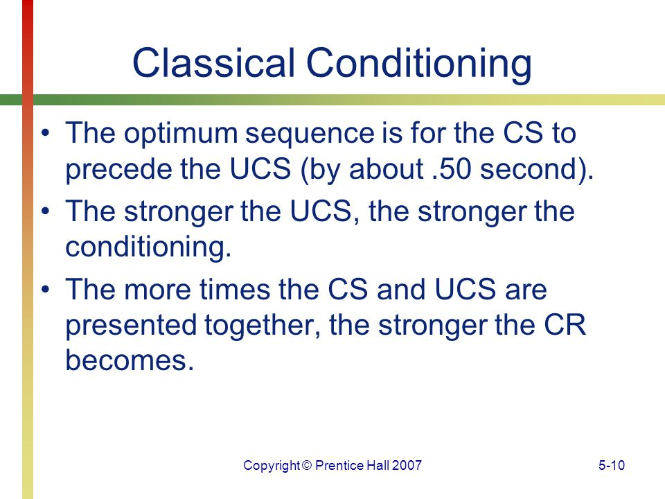 Copyright © Prentice Hall 20075-10 Classical Conditioning The optimum sequence is for the CS to precede the UCS (by about.50 second). The stronger the