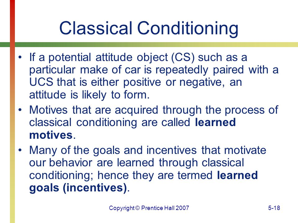 Copyright © Prentice Hall 20075-18 Classical Conditioning If a potential attitude object (CS) such as a particular make of car is repeatedly paired wi