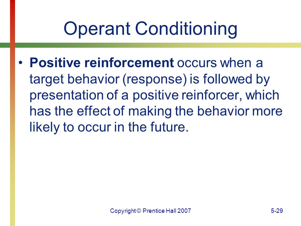 Copyright © Prentice Hall 20075-29 Operant Conditioning Positive reinforcement occurs when a target behavior (response) is followed by presentation of