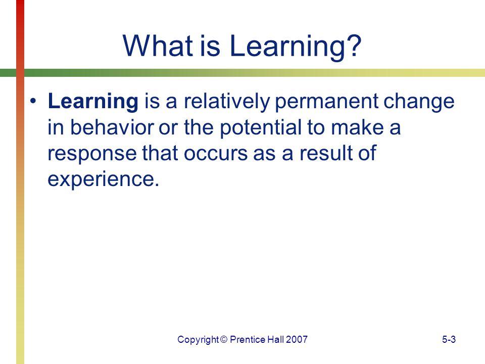 Copyright © Prentice Hall 20075-24 Operant Conditioning To isolate those effects, he developed a special testing environment called an operant conditioning chamber, which is usually referred to as a Skinner box.