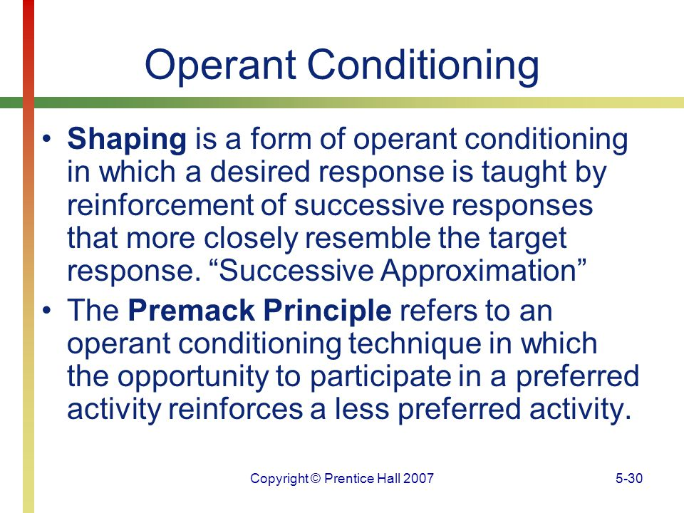 Copyright © Prentice Hall 20075-30 Operant Conditioning Shaping is a form of operant conditioning in which a desired response is taught by reinforceme