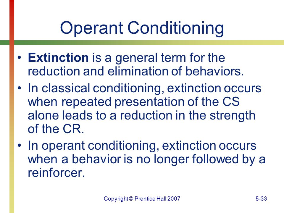 Copyright © Prentice Hall 20075-33 Operant Conditioning Extinction is a general term for the reduction and elimination of behaviors. In classical cond