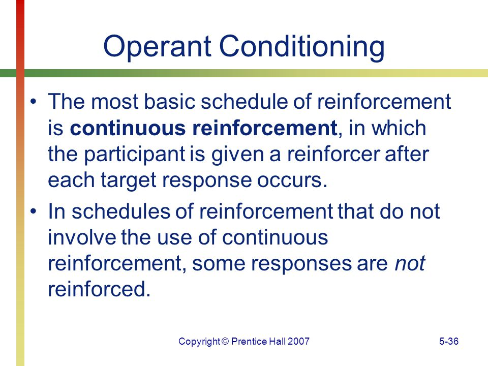 Copyright © Prentice Hall 20075-36 Operant Conditioning The most basic schedule of reinforcement is continuous reinforcement, in which the participant