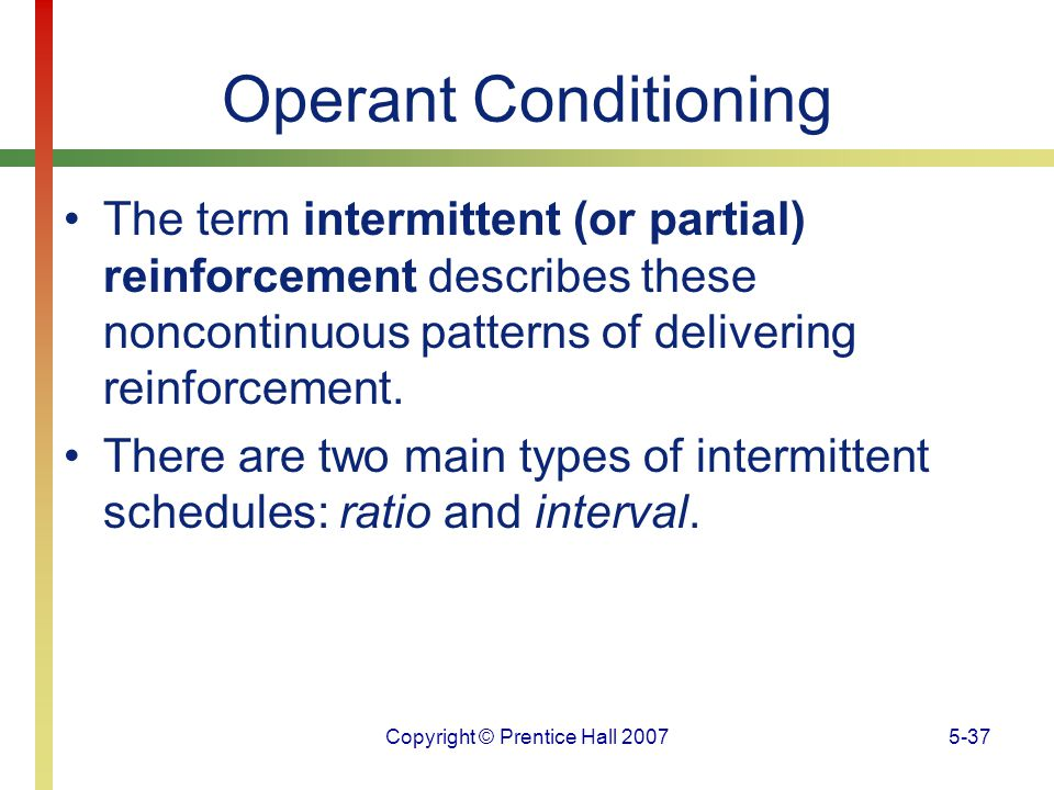 Copyright © Prentice Hall 20075-37 Operant Conditioning The term intermittent (or partial) reinforcement describes these noncontinuous patterns of del