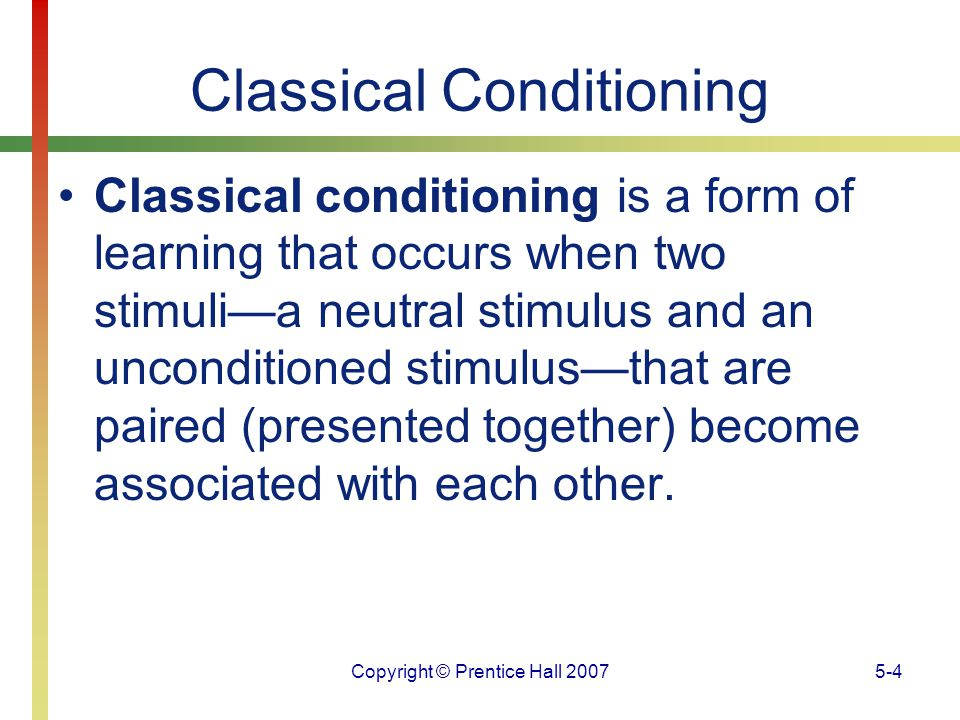 Copyright © Prentice Hall 20075-15 Classical Conditioning John Watson and Rosalie Rayner demonstrated that emotions can be learned by classically conditioning 9-month-old Little Albert to fear a white rat.