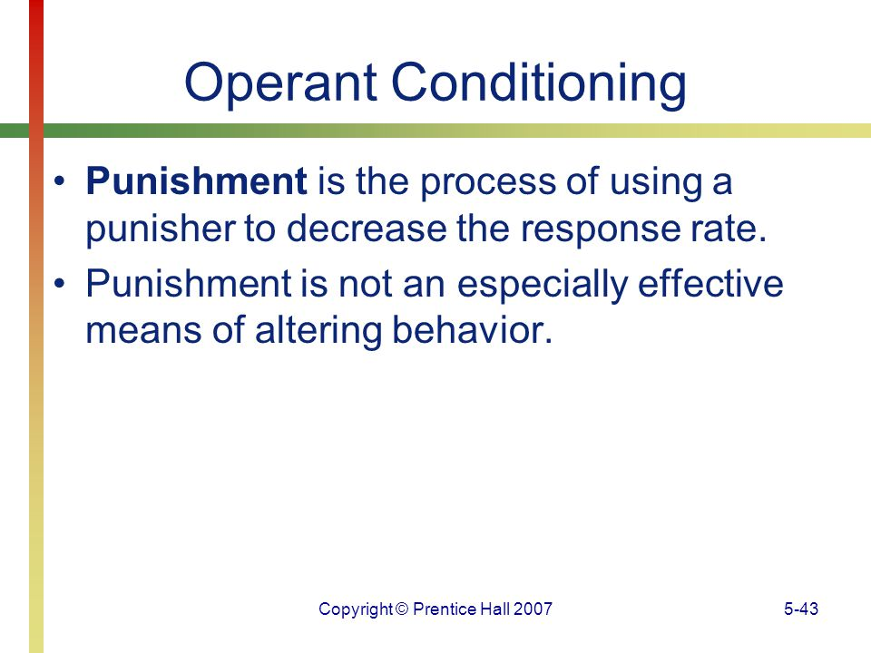 Copyright © Prentice Hall 20075-43 Operant Conditioning Punishment is the process of using a punisher to decrease the response rate. Punishment is not
