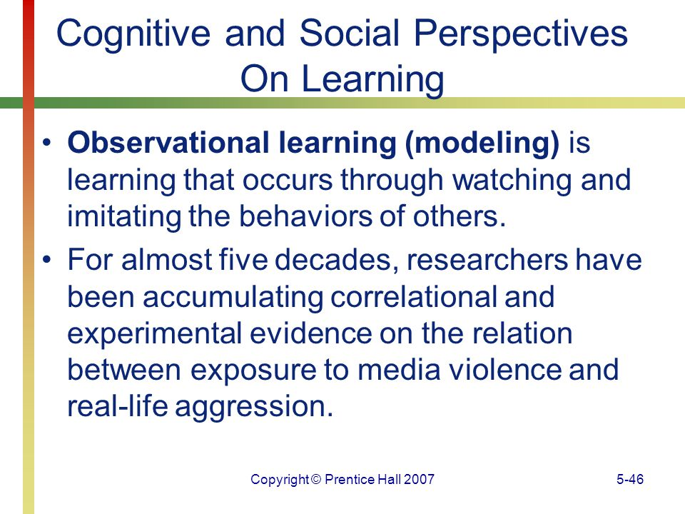 Copyright © Prentice Hall 20075-46 Cognitive and Social Perspectives On Learning Observational learning (modeling) is learning that occurs through wat