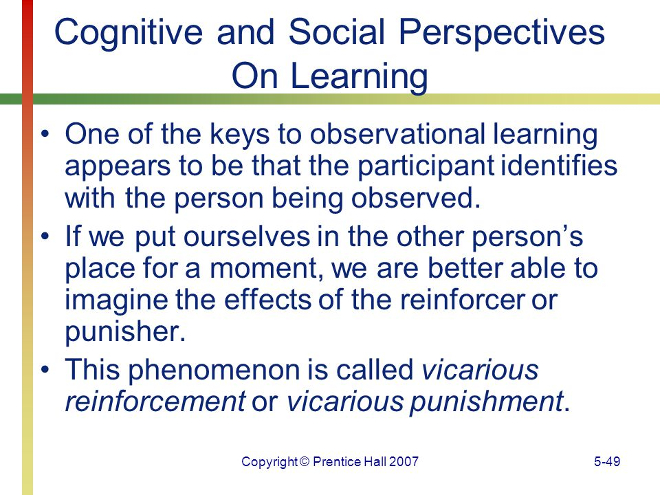 Copyright © Prentice Hall 20075-49 Cognitive and Social Perspectives On Learning One of the keys to observational learning appears to be that the part