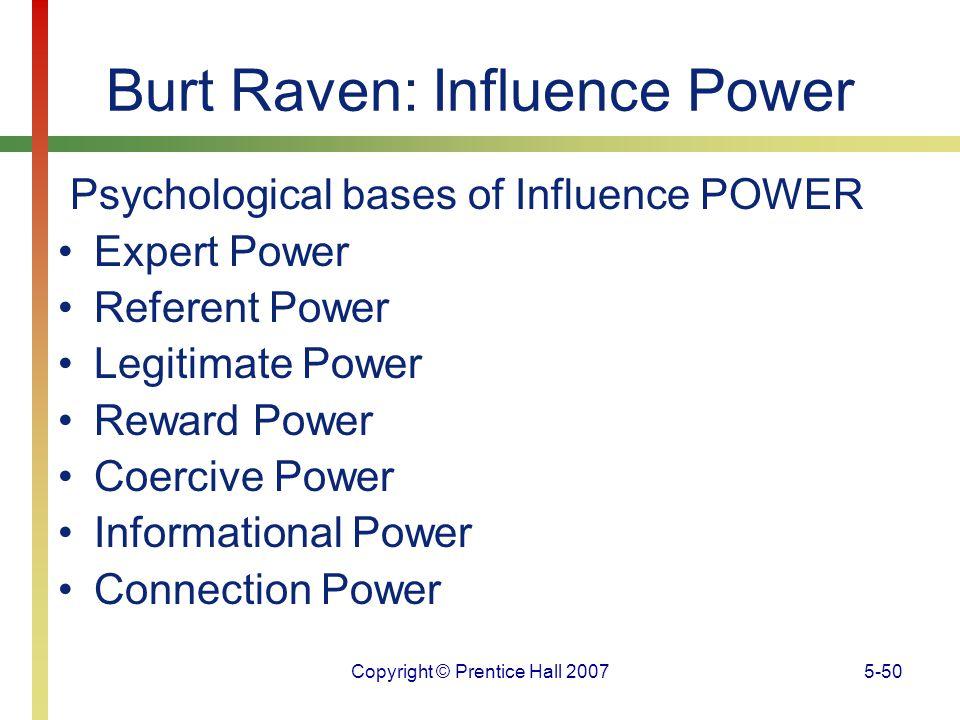 Copyright © Prentice Hall 20075-50 Burt Raven: Influence Power Psychological bases of Influence POWER Expert Power Referent Power Legitimate Power Rew
