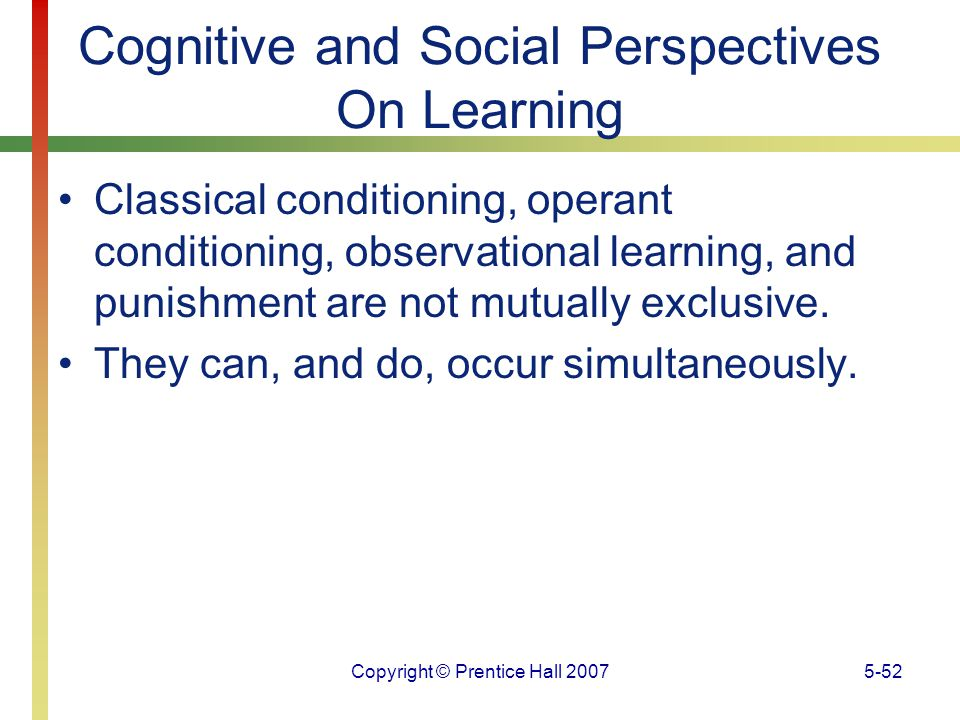 Copyright © Prentice Hall 20075-52 Cognitive and Social Perspectives On Learning Classical conditioning, operant conditioning, observational learning,