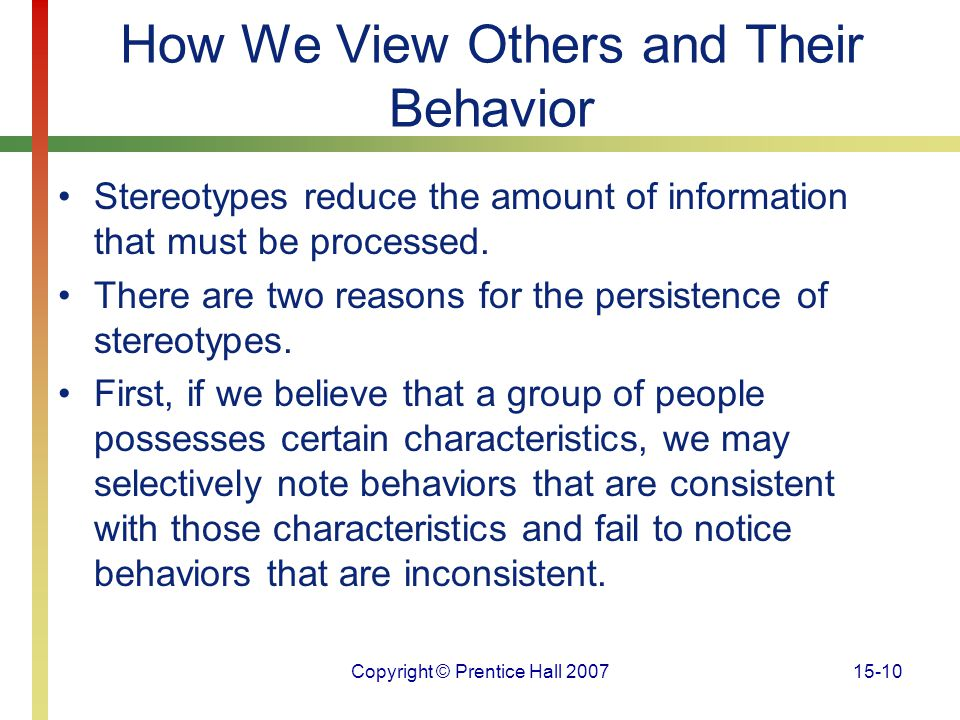 Copyright © Prentice Hall 200715-10 How We View Others and Their Behavior Stereotypes reduce the amount of information that must be processed. There a