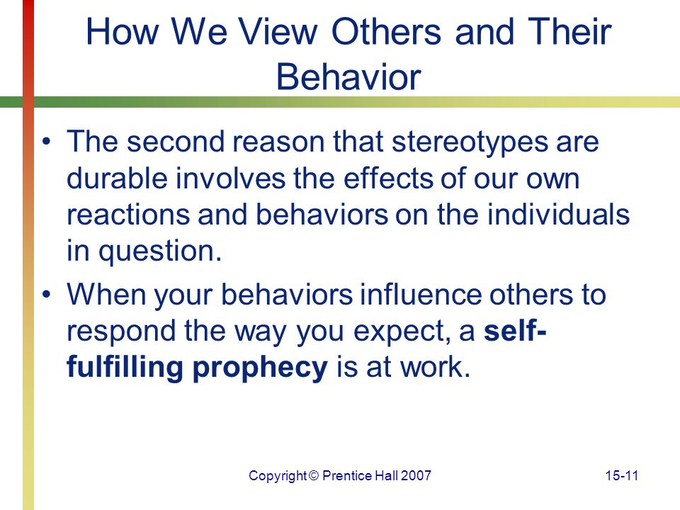 Copyright © Prentice Hall 200715-11 How We View Others and Their Behavior The second reason that stereotypes are durable involves the effects of our o