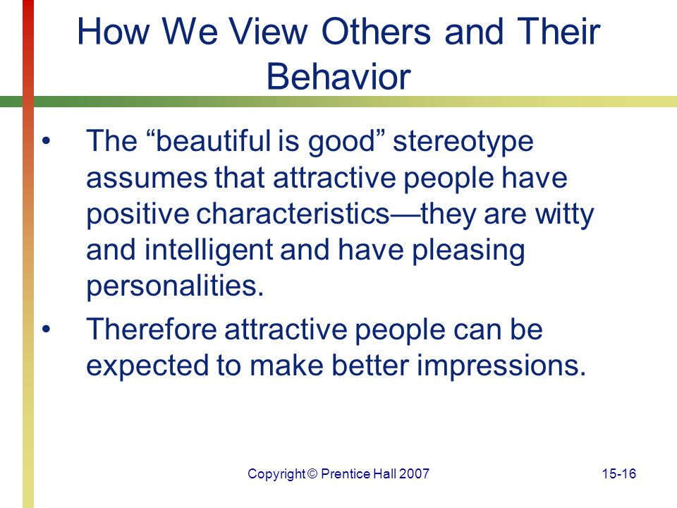 """Copyright © Prentice Hall 200715-16 How We View Others and Their Behavior The """"beautiful is good"""" stereotype assumes that attractive people have posit"""