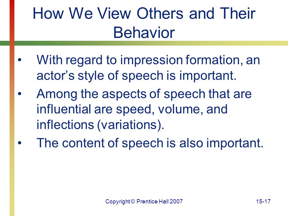 Copyright © Prentice Hall 200715-17 How We View Others and Their Behavior With regard to impression formation, an actor's style of speech is important