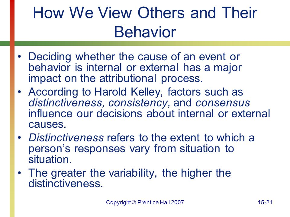 Copyright © Prentice Hall 200715-21 How We View Others and Their Behavior Deciding whether the cause of an event or behavior is internal or external h
