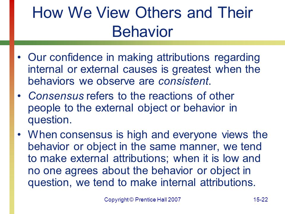 Copyright © Prentice Hall 200715-22 How We View Others and Their Behavior Our confidence in making attributions regarding internal or external causes