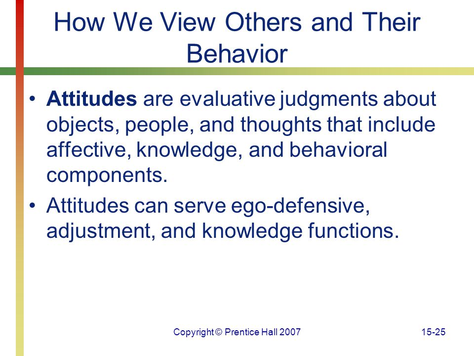 Copyright © Prentice Hall 200715-25 How We View Others and Their Behavior Attitudes are evaluative judgments about objects, people, and thoughts that