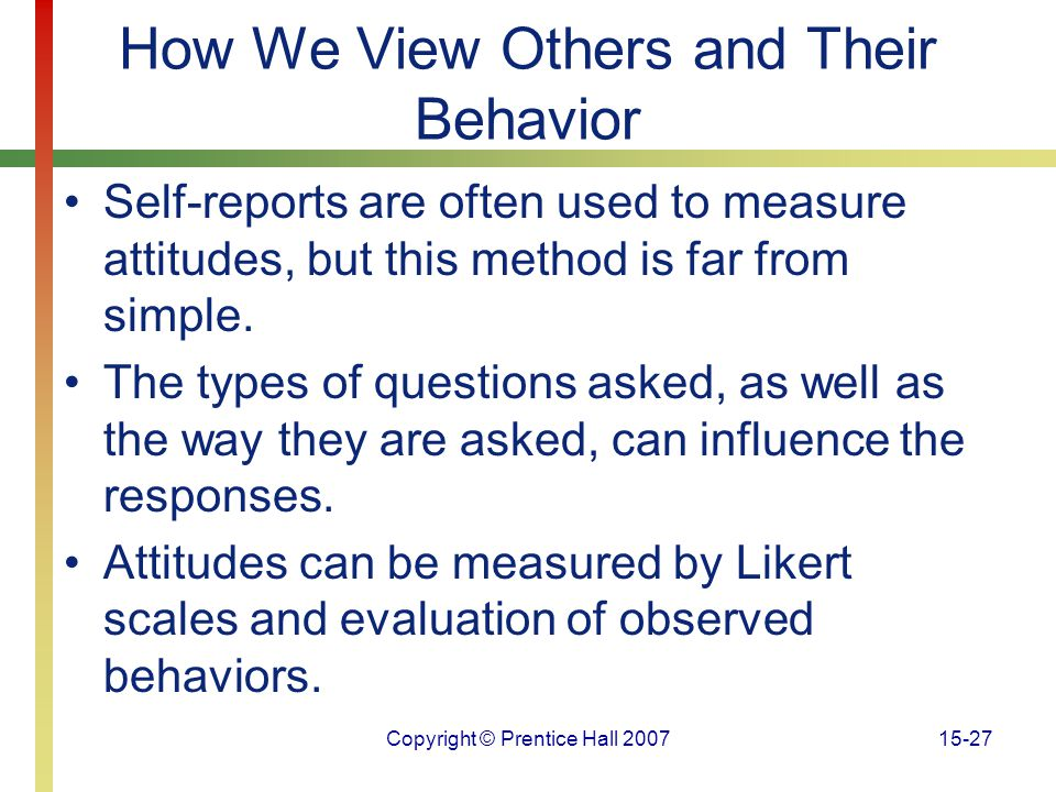 Copyright © Prentice Hall 200715-27 How We View Others and Their Behavior Self-reports are often used to measure attitudes, but this method is far fro