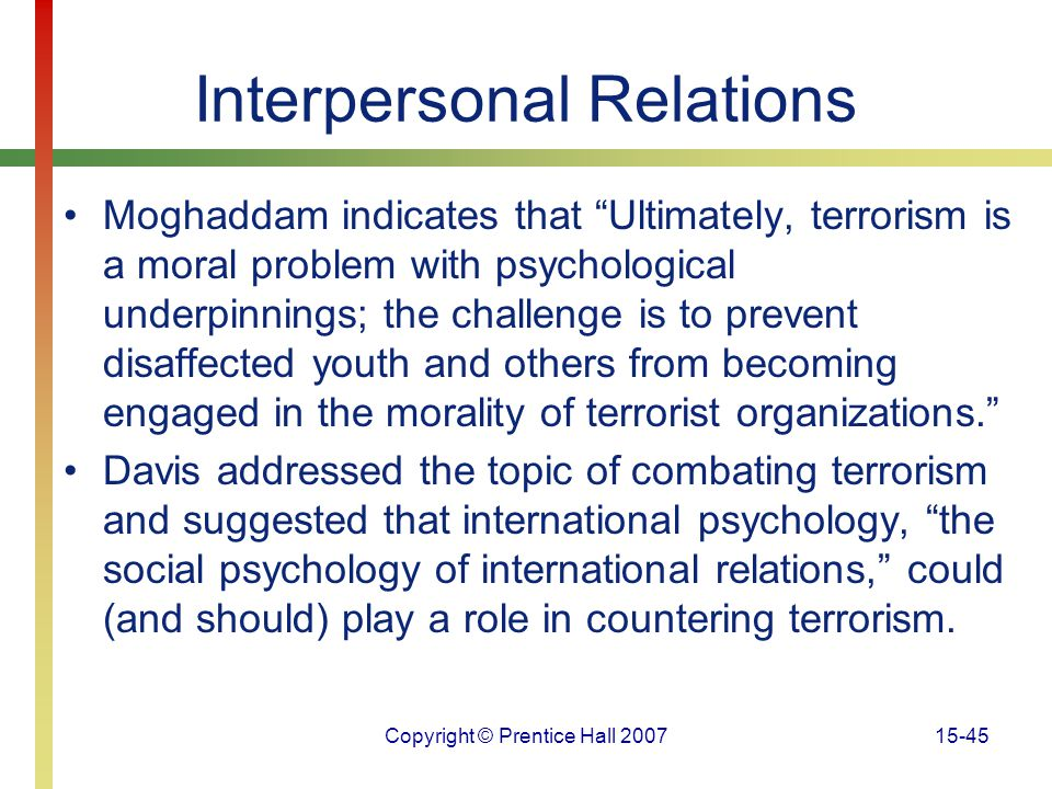 """Copyright © Prentice Hall 200715-45 Interpersonal Relations Moghaddam indicates that """"Ultimately, terrorism is a moral problem with psychological unde"""