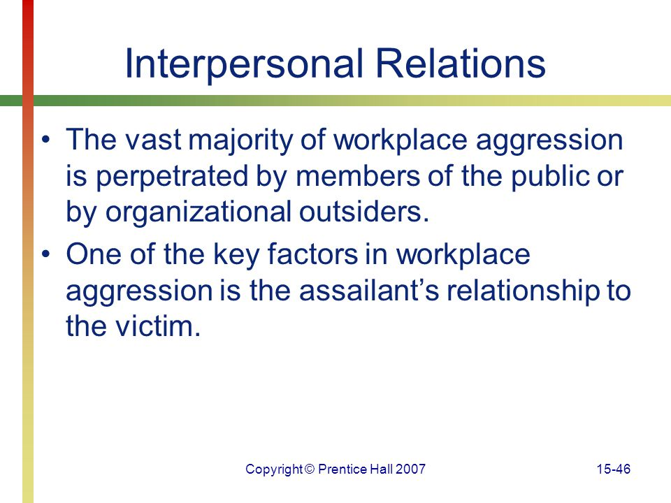 Copyright © Prentice Hall 200715-46 Interpersonal Relations The vast majority of workplace aggression is perpetrated by members of the public or by or