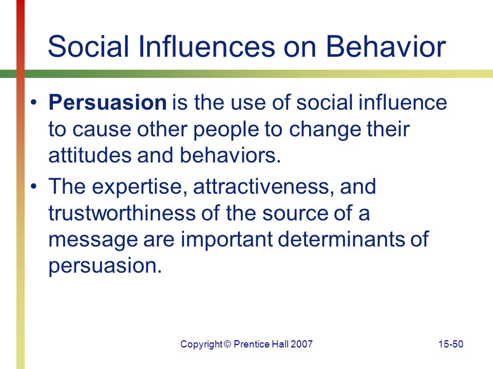 Copyright © Prentice Hall 200715-50 Social Influences on Behavior Persuasion is the use of social influence to cause other people to change their atti