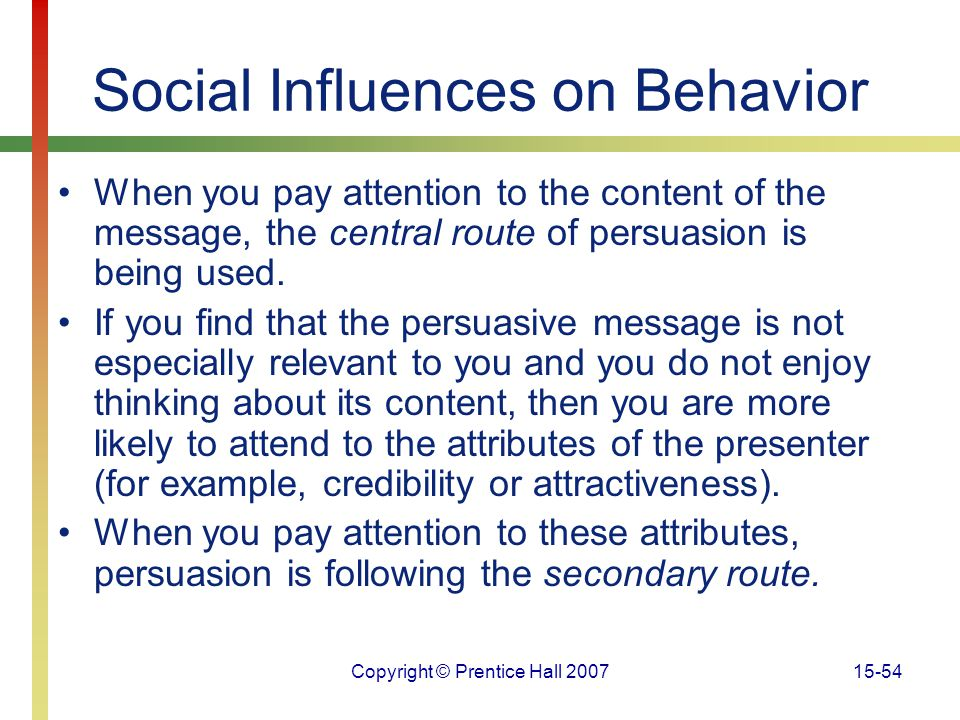 Copyright © Prentice Hall 200715-54 Social Influences on Behavior When you pay attention to the content of the message, the central route of persuasio