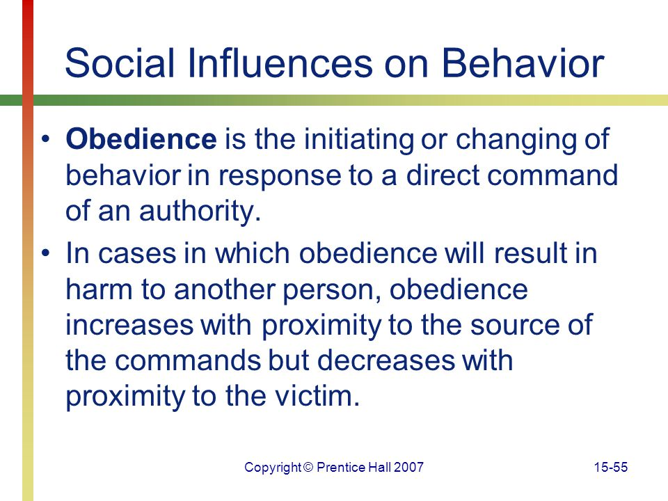 Copyright © Prentice Hall 200715-55 Social Influences on Behavior Obedience is the initiating or changing of behavior in response to a direct command