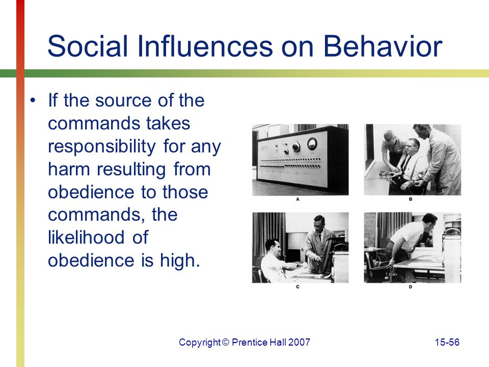 Copyright © Prentice Hall 200715-56 Social Influences on Behavior If the source of the commands takes responsibility for any harm resulting from obedi