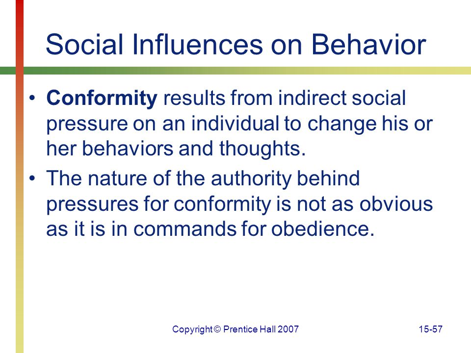 Copyright © Prentice Hall 200715-57 Social Influences on Behavior Conformity results from indirect social pressure on an individual to change his or h