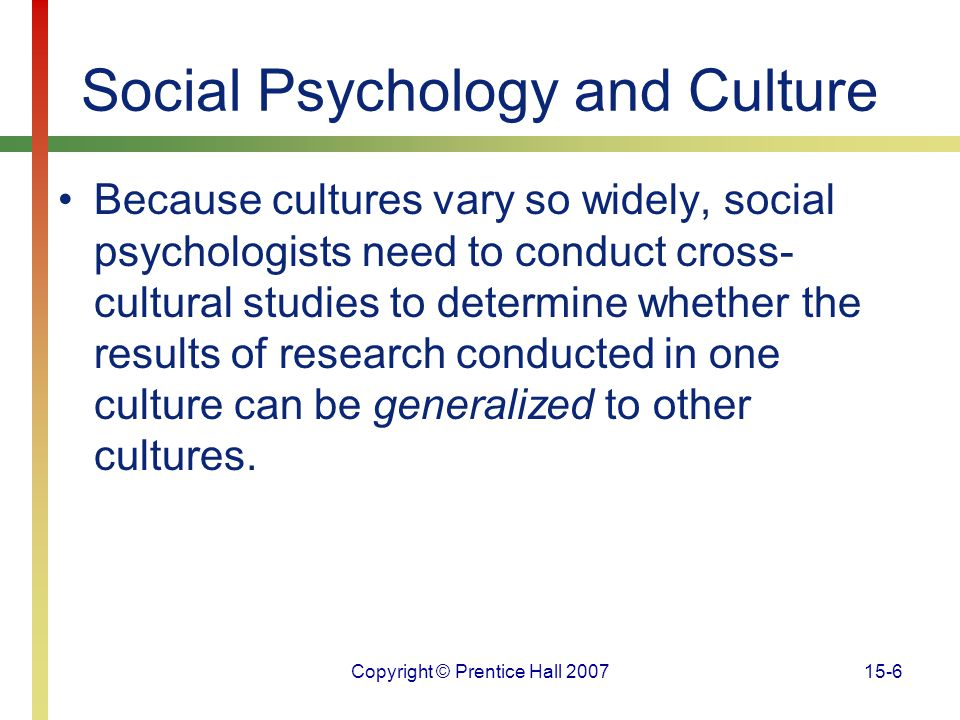 Copyright © Prentice Hall 200715-6 Social Psychology and Culture Because cultures vary so widely, social psychologists need to conduct cross- cultural