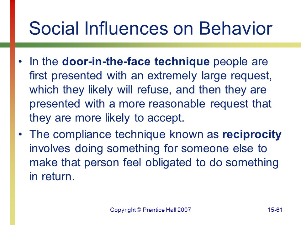 Copyright © Prentice Hall 200715-61 Social Influences on Behavior In the door-in-the-face technique people are first presented with an extremely large